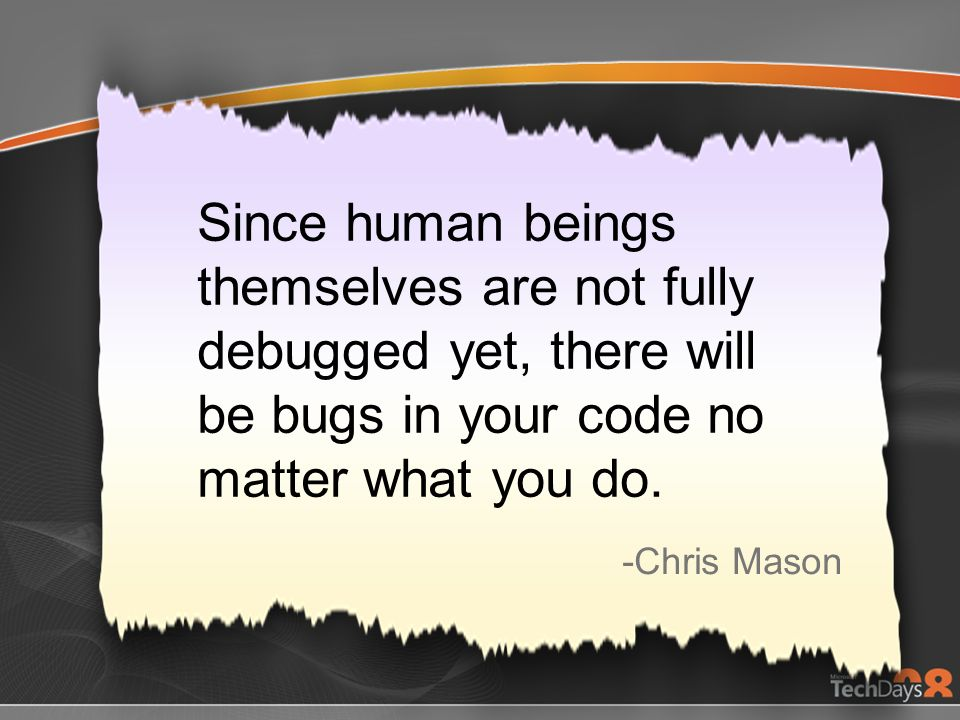 Since human beings themselves are not fully debugged yet, there will be bugs in your code no matter what you do. -Chris Mason