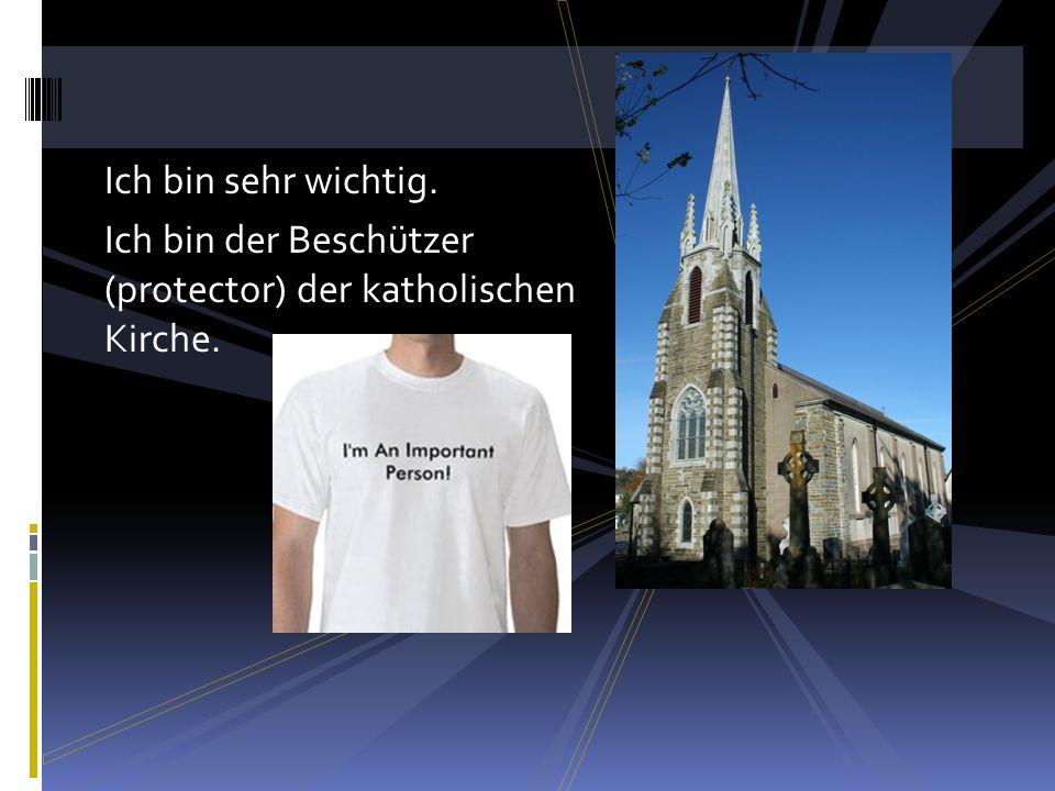 Ich bin sehr wichtig. Ich bin der Beschützer (protector) der katholischen Kirche.
