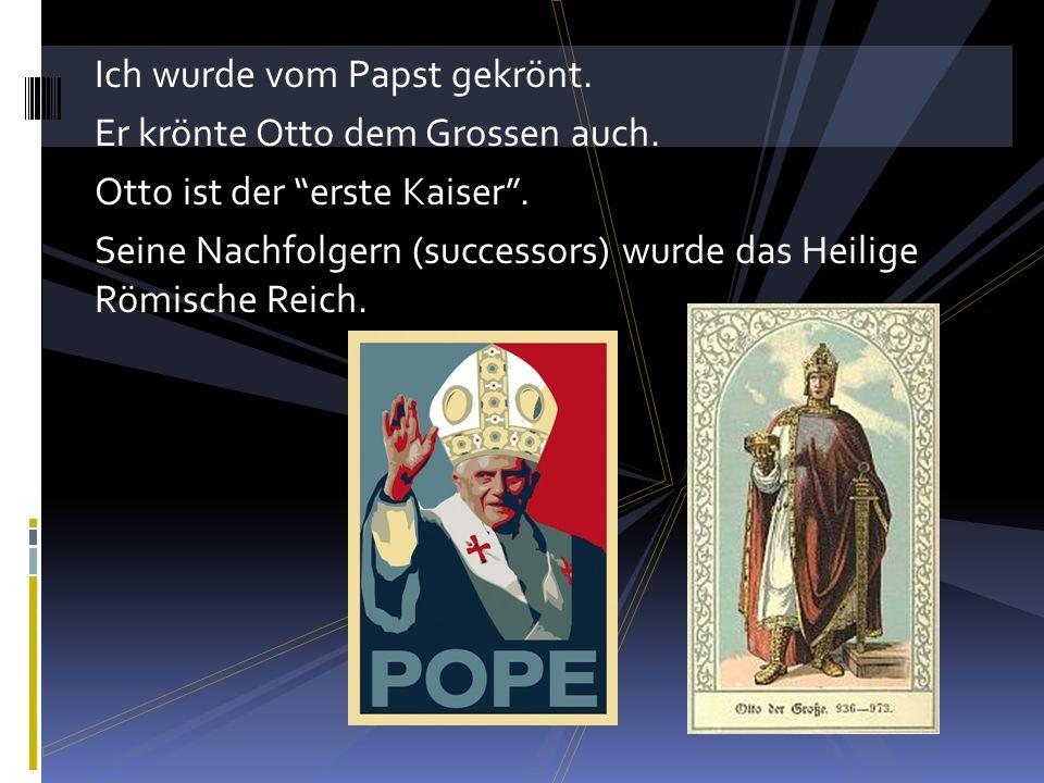 Ich wurde vom Papst gekrönt. Er krönte Otto dem Grossen auch. Otto ist der erste Kaiser. Seine Nachfolgern (successors) wurde das Heilige Römische Rei