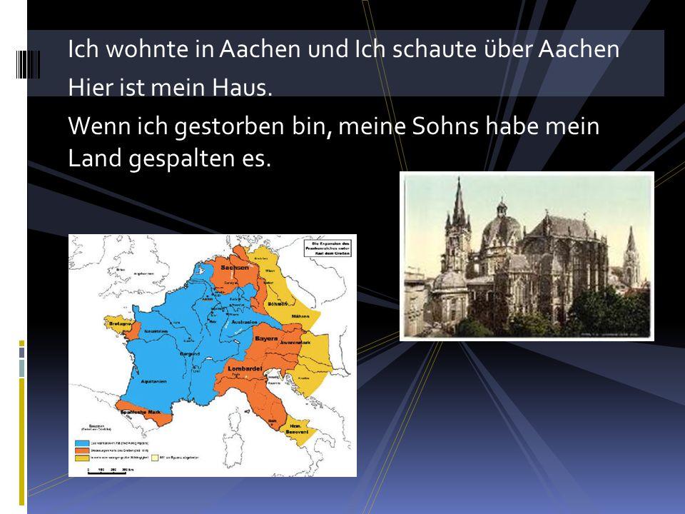 Ich wohnte in Aachen und Ich schaute über Aachen Hier ist mein Haus. Wenn ich gestorben bin, meine Sohns habe mein Land gespalten es.