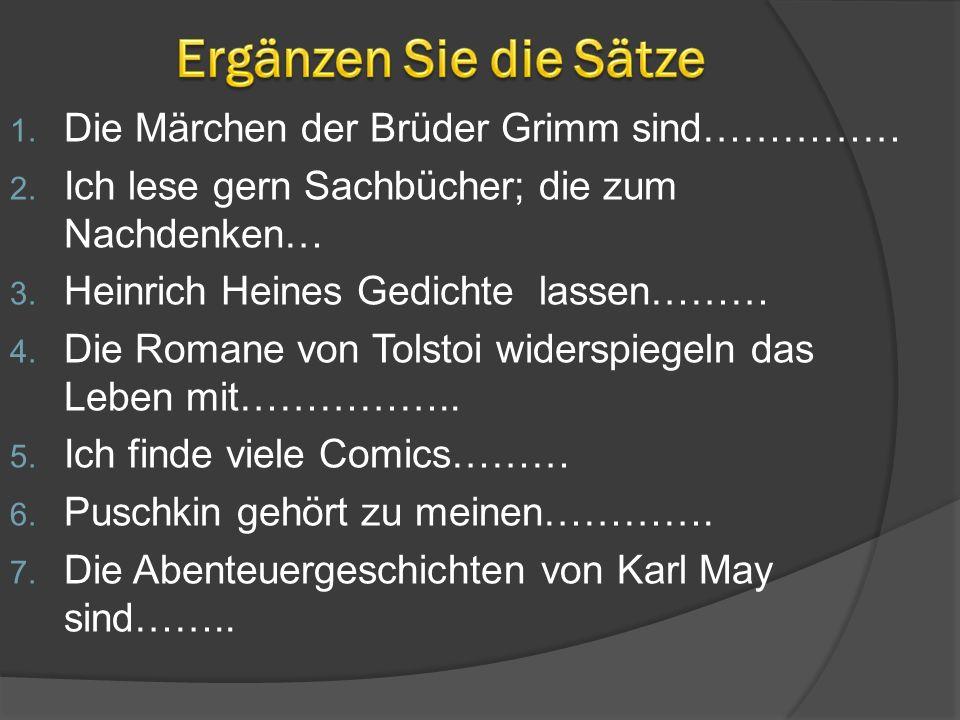 1. Die Märchen der Brüder Grimm sind…………… 2. Ich lese gern Sachbücher; die zum Nachdenken… 3. Heinrich Heines Gedichte lassen……… 4. Die Romane von Tol