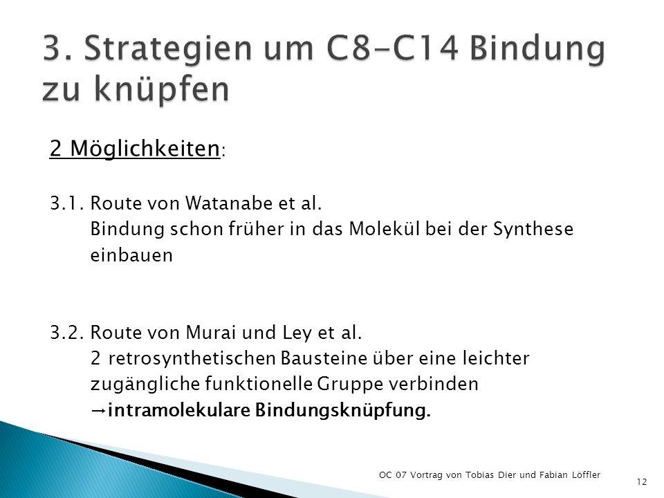 2 Möglichkeiten : 3.1. Route von Watanabe et al. Bindung schon früher in das Molekül bei der Synthese einbauen 3.2. Route von Murai und Ley et al. 2 r