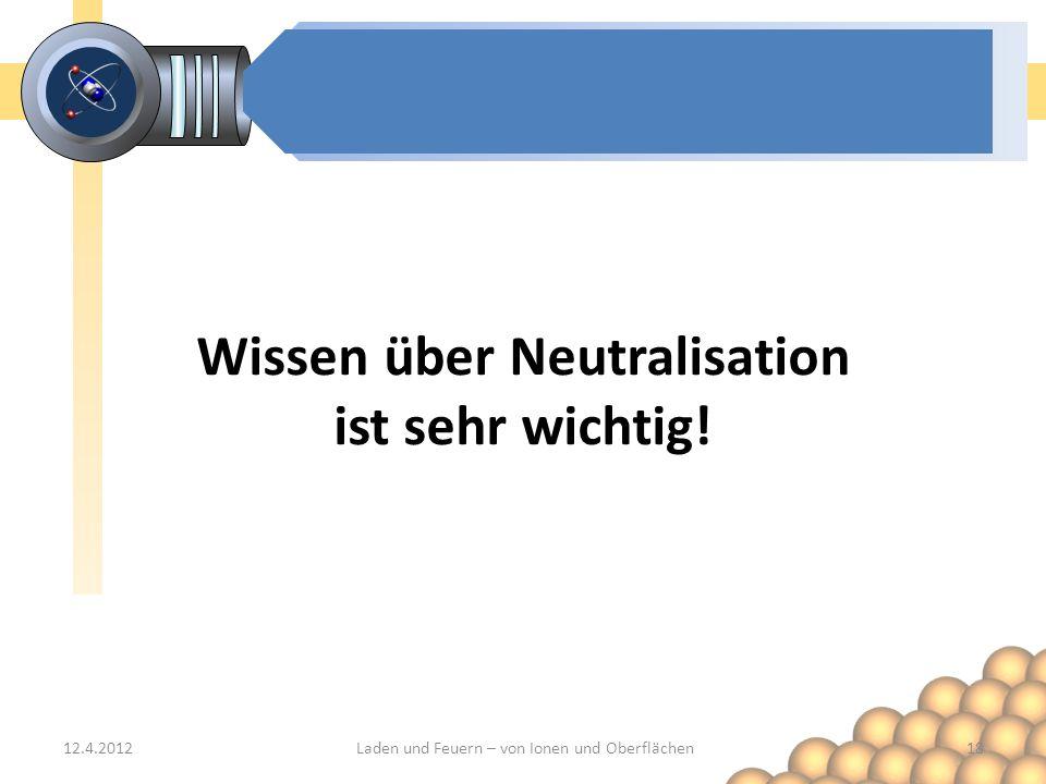 12.4.201218Laden und Feuern – von Ionen und Oberflächen Wissen über Neutralisation ist sehr wichtig!