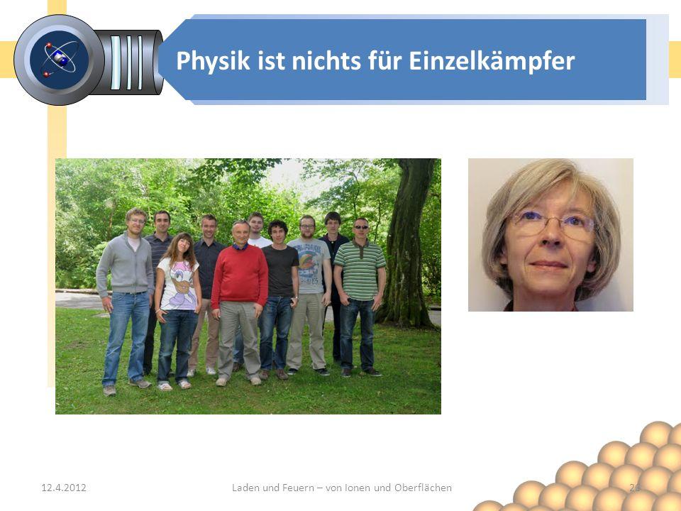 Physik ist nichts für Einzelkämpfer 12.4.2012Laden und Feuern – von Ionen und Oberflächen26