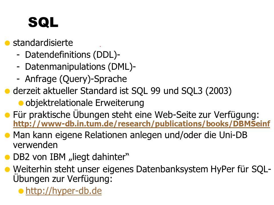 standardisierte -Datendefinitions (DDL)- -Datenmanipulations (DML)- -Anfrage (Query)-Sprache derzeit aktueller Standard ist SQL 99 und SQL3 (2003) objektrelationale Erweiterung Für praktische Übungen steht eine Web-Seite zur Verfügung: http://www-db.in.tum.de/research/publications/books/DBMSeinf http://www-db.in.tum.de/research/publications/books/DBMSeinf Man kann eigene Relationen anlegen und/oder die Uni-DB verwenden DB2 von IBM liegt dahinter Weiterhin steht unser eigenes Datenbanksystem HyPer für SQL- Übungen zur Verfügung: http://hyper-db.de SQL