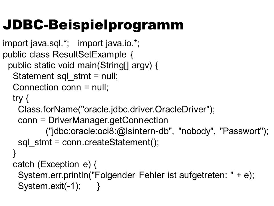 JDBC-Beispielprogramm import java.sql.*; import java.io.*; public class ResultSetExample { public static void main(String[] argv) { Statement sql_stmt = null; Connection conn = null; try { Class.forName( oracle.jdbc.driver.OracleDriver ); conn = DriverManager.getConnection ( jdbc:oracle:oci8:@lsintern-db , nobody , Passwort ); sql_stmt = conn.createStatement(); } catch (Exception e) { System.err.println( Folgender Fehler ist aufgetreten: + e); System.exit(-1); }