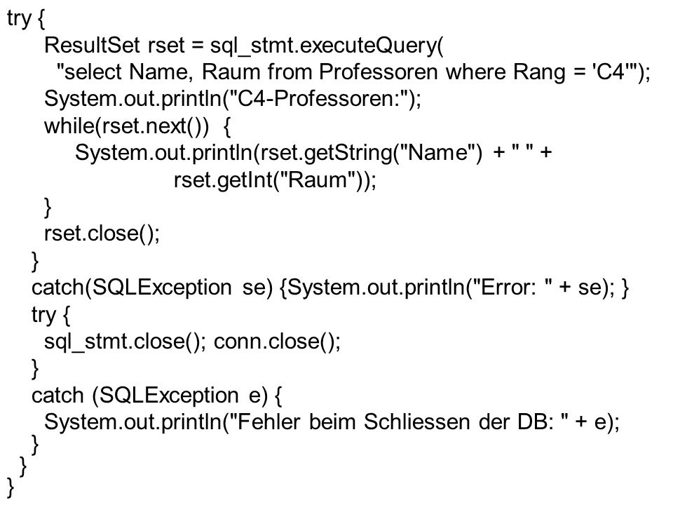 try { ResultSet rset = sql_stmt.executeQuery( select Name, Raum from Professoren where Rang = C4 ); System.out.println( C4-Professoren: ); while(rset.next()) { System.out.println(rset.getString( Name ) + + rset.getInt( Raum )); } rset.close(); } catch(SQLException se) {System.out.println( Error: + se); } try { sql_stmt.close(); conn.close(); } catch (SQLException e) { System.out.println( Fehler beim Schliessen der DB: + e); }