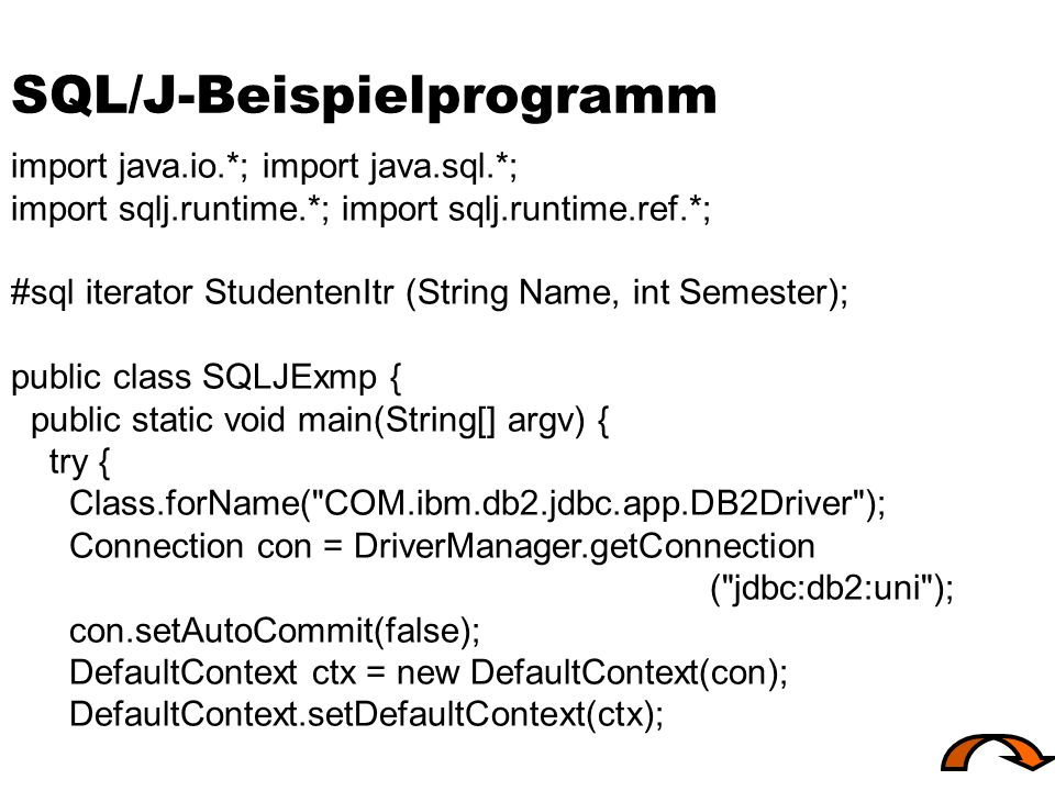 SQL/J-Beispielprogramm import java.io.*; import java.sql.*; import sqlj.runtime.*; import sqlj.runtime.ref.*; #sql iterator StudentenItr (String Name, int Semester); public class SQLJExmp { public static void main(String[] argv) { try { Class.forName( COM.ibm.db2.jdbc.app.DB2Driver ); Connection con = DriverManager.getConnection ( jdbc:db2:uni ); con.setAutoCommit(false); DefaultContext ctx = new DefaultContext(con); DefaultContext.setDefaultContext(ctx);