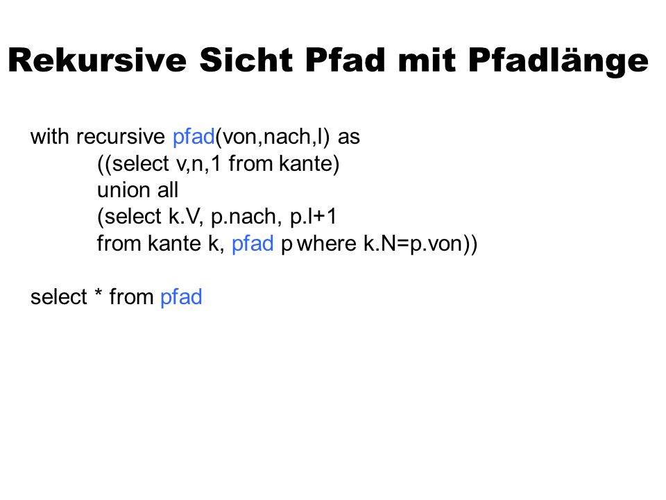 Rekursive Sicht Pfad mit Pfadlänge with recursive pfad(von,nach,l) as ((select v,n,1 from kante) union all (select k.V, p.nach, p.l+1 from kante k, pfad pwhere k.N=p.von)) select * from pfad