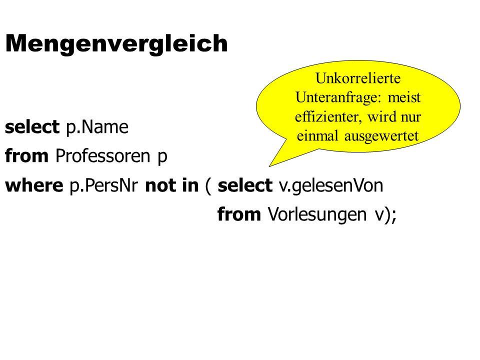 Mengenvergleich select p.Name from Professoren p where p.PersNr not in ( select v.gelesenVon from Vorlesungen v); Unkorrelierte Unteranfrage: meist effizienter, wird nur einmal ausgewertet