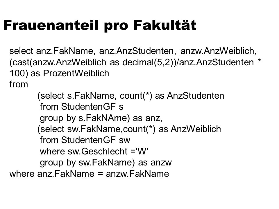 Frauenanteil pro Fakultät select anz.FakName, anz.AnzStudenten, anzw.AnzWeiblich, (cast(anzw.AnzWeiblich as decimal(5,2))/anz.AnzStudenten * 100) as ProzentWeiblich from (select s.FakName, count(*) as AnzStudenten from StudentenGF s group by s.FakNAme) as anz, (select sw.FakName,count(*) as AnzWeiblich from StudentenGF sw where sw.Geschlecht = W group by sw.FakName) as anzw where anz.FakName = anzw.FakName