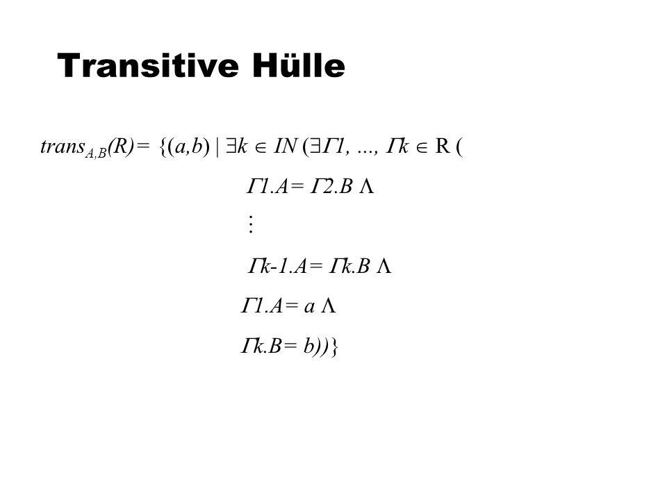 Transitive Hülle trans A,B (R)= {(a,b) k IN ( 1,..., k R ( 1.A= 2.B k-1.A= k.B 1.A= a k.B= b))}