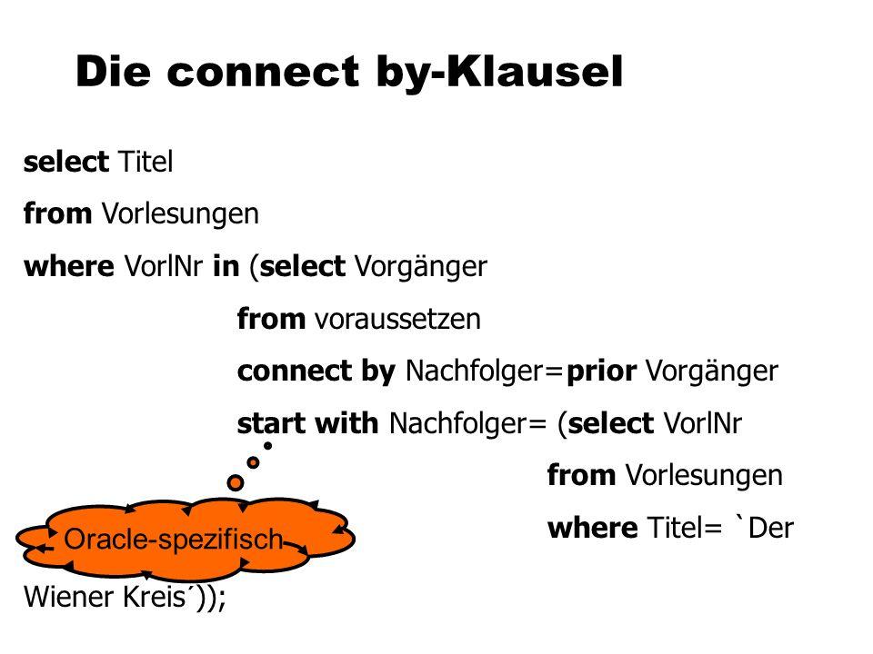 Die connect by-Klausel select Titel from Vorlesungen where VorlNr in (select Vorgänger fromvoraussetzen connect by Nachfolger=prior Vorgänger start with Nachfolger= (select VorlNr from Vorlesungen where Titel= `Der Wiener Kreis´)); Oracle-spezifisch