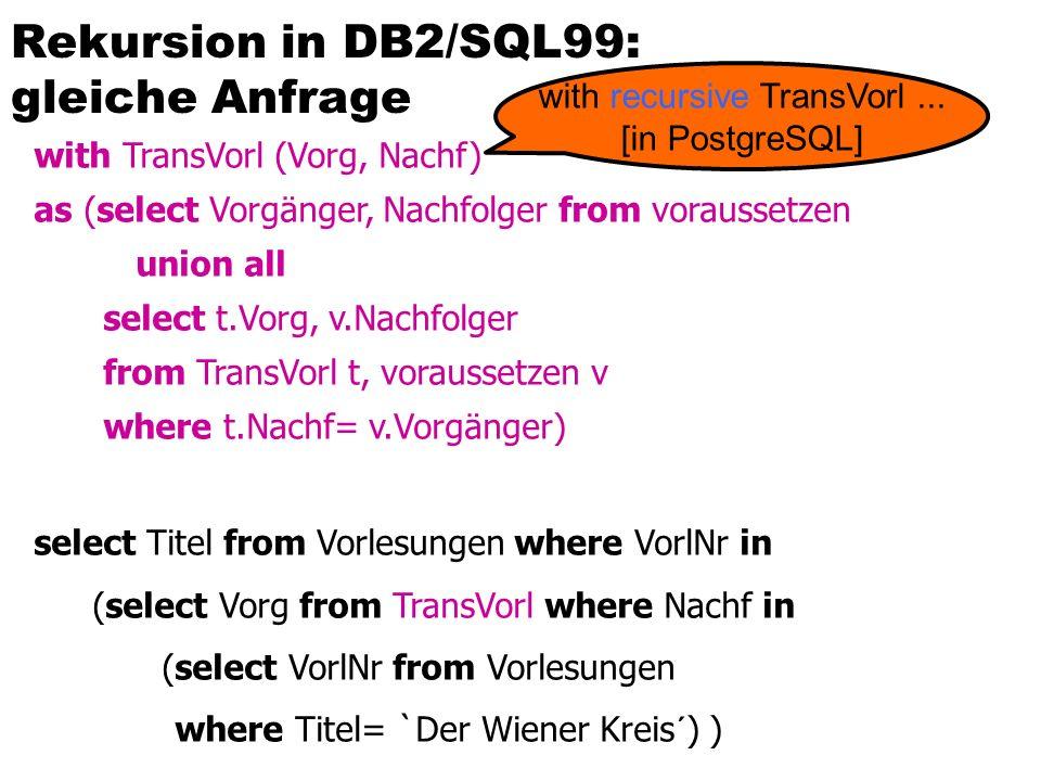 Rekursion in DB2/SQL99: gleiche Anfrage with TransVorl (Vorg, Nachf) as (select Vorgänger, Nachfolger from voraussetzen union all select t.Vorg, v.Nachfolger from TransVorl t, voraussetzen v where t.Nachf= v.Vorgänger) select Titel from Vorlesungen where VorlNr in (select Vorg from TransVorl where Nachf in (select VorlNr from Vorlesungen where Titel= `Der Wiener Kreis´) ) with recursive TransVorl...