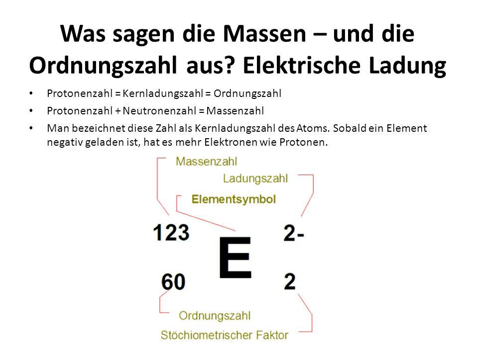 Was sagen die Massen – und die Ordnungszahl aus? Elektrische Ladung Protonenzahl = Kernladungszahl = Ordnungszahl Protonenzahl + Neutronenzahl = Masse