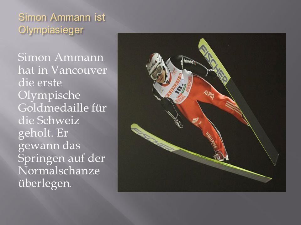 Simon Ammann ist Olympiasieger Simon Ammann hat in Vancouver die erste Olympische Goldmedaille für die Schweiz geholt.