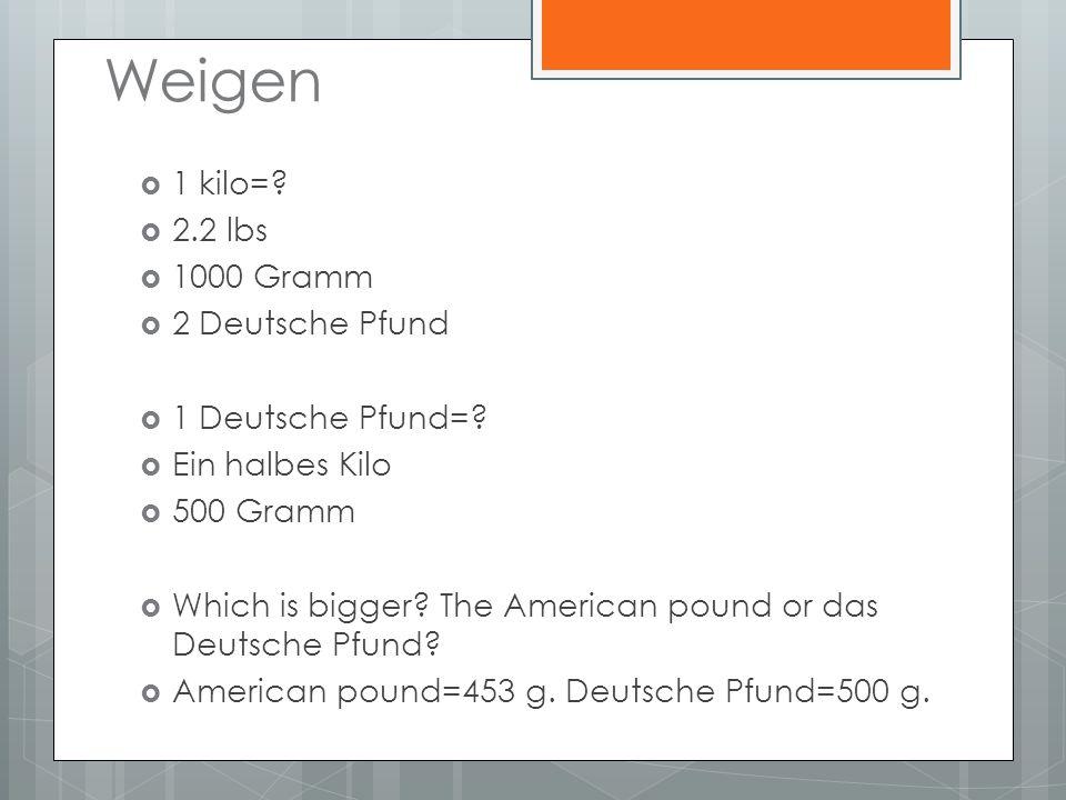 Weigen 1 kilo=? 2.2 lbs 1000 Gramm 2 Deutsche Pfund 1 Deutsche Pfund=? Ein halbes Kilo 500 Gramm Which is bigger? The American pound or das Deutsche P