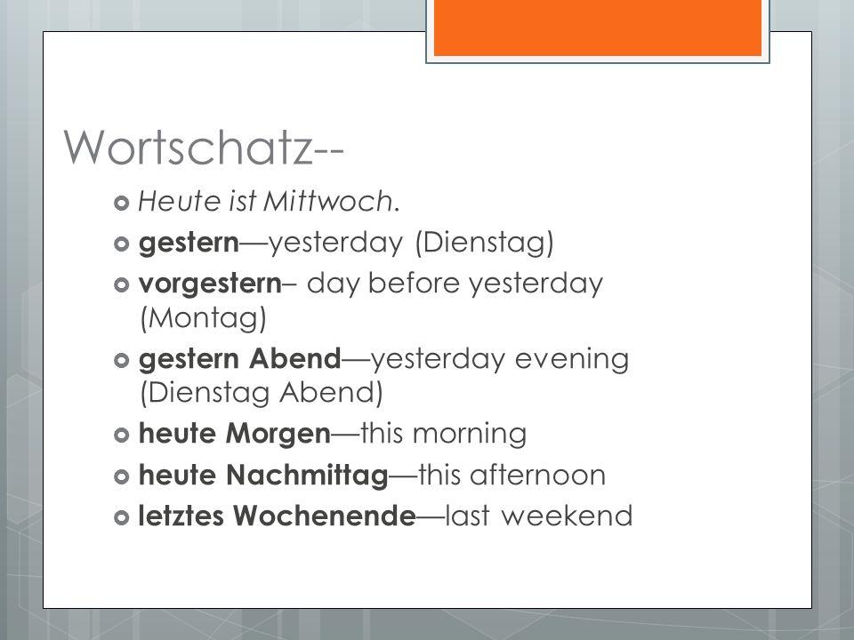 Wortschatz-- Heute ist Mittwoch. gestern yesterday (Dienstag) vorgestern – day before yesterday (Montag) gestern Abend yesterday evening (Dienstag Abe