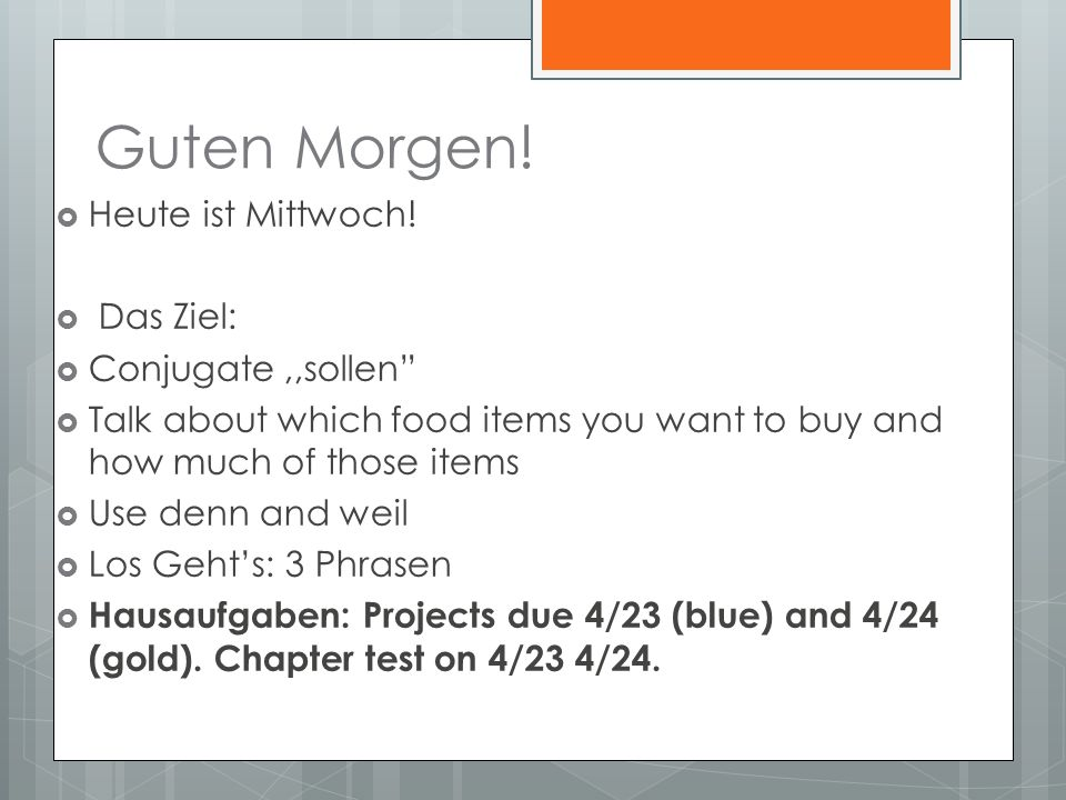 Guten Morgen! Heute ist Mittwoch! Das Ziel: Conjugate,,sollen Talk about which food items you want to buy and how much of those items Use denn and wei