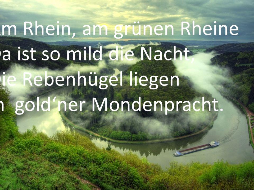 Am Rhein, am grünen Rheine Da ist so mild die Nacht, Die Rebenhügel liegen In goldner Mondenpracht.