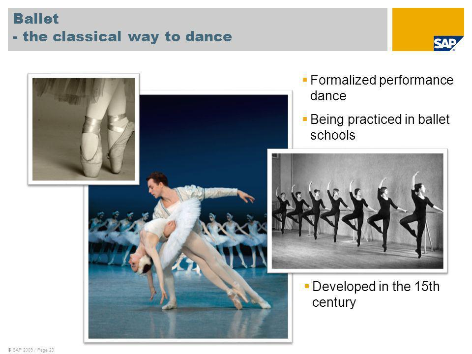 ©SAP 2009 / Page 23 Ballet - the classical way to dance Formalized performance dance Being practiced in ballet schools Developed in the 15th century