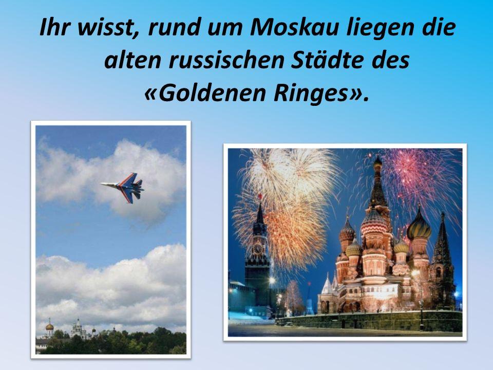 Ihr wisst, rund um Moskau liegen die alten russischen Städte des «Goldenen Ringes».
