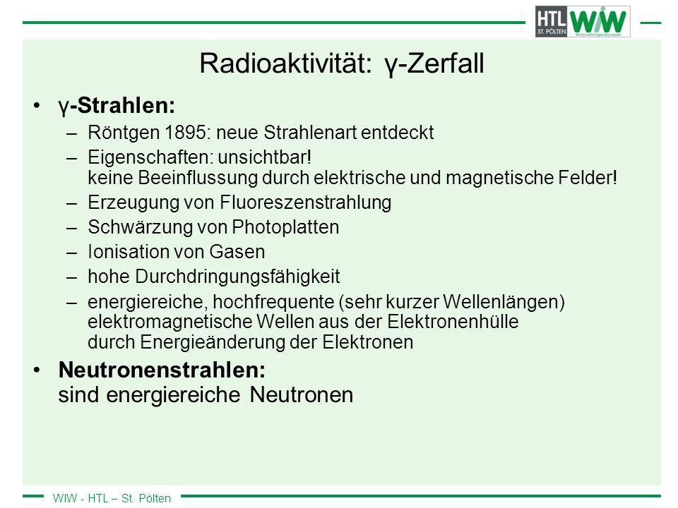 WIW - HTL – St. Pölten Radioaktivität: γ-Zerfall γ-Strahlen: –Röntgen 1895: neue Strahlenart entdeckt –Eigenschaften: unsichtbar! keine Beeinflussung