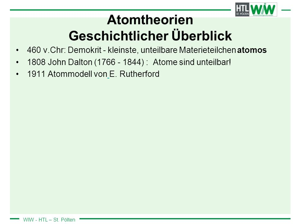 WIW - HTL – St. Pölten Atomtheorien Geschichtlicher Überblick 460 v.Chr: Demokrit - kleinste, unteilbare Materieteilchen atomos 1808 John Dalton (1766