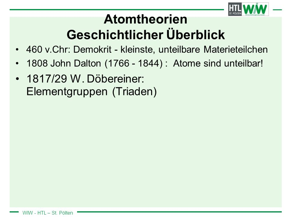 WIW - HTL – St. Pölten Atomtheorien Geschichtlicher Überblick 460 v.Chr: Demokrit - kleinste, unteilbare Materieteilchen 1808 John Dalton (1766 - 1844
