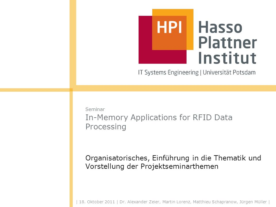 | 18. Oktober 2011 | Dr. Alexander Zeier, Martin Lorenz, Matthieu Schapranow, Jürgen Müller | Seminar In-Memory Applications for RFID Data Processing