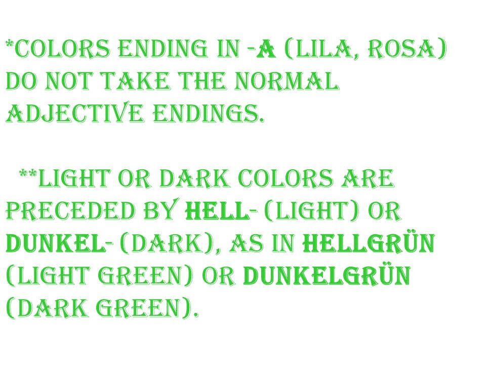 *Colors ending in -a (lila, rosa) do not take the normal adjective endings. **Light or dark colors are preceded by hell- (light) or dunkel- (dark), as