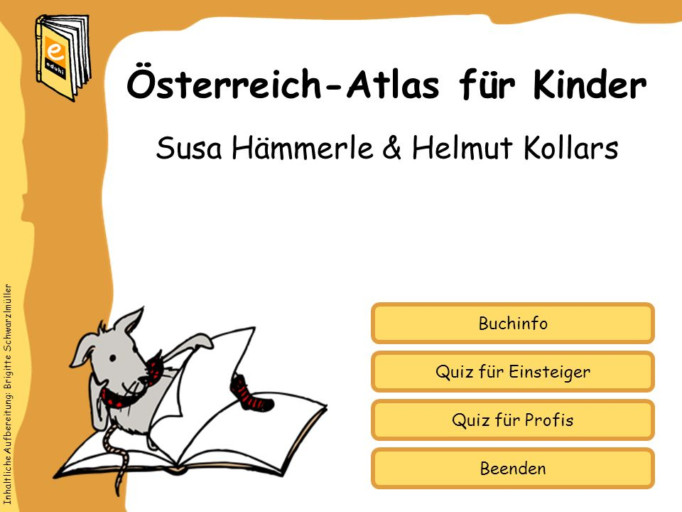 Inhaltliche Aufbereitung: Brigitte Schwarzlmüller Quiz für Einsteiger Quiz für Profis Buchinfo Susa Hämmerle & Helmut Kollars Österreich-Atlas für Kin