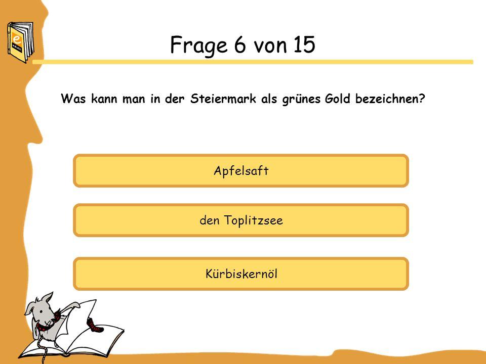 Apfelsaft den Toplitzsee Kürbiskernöl Frage 6 von 15 Was kann man in der Steiermark als grünes Gold bezeichnen?
