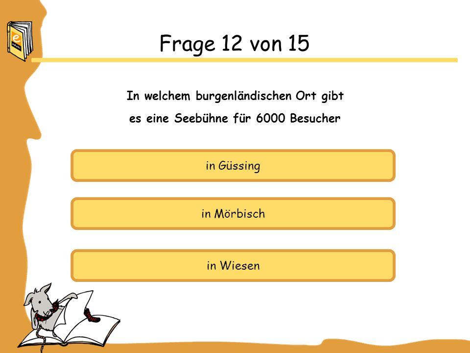 in Güssing in Mörbisch in Wiesen Frage 12 von 15 In welchem burgenländischen Ort gibt es eine Seebühne für 6000 Besucher