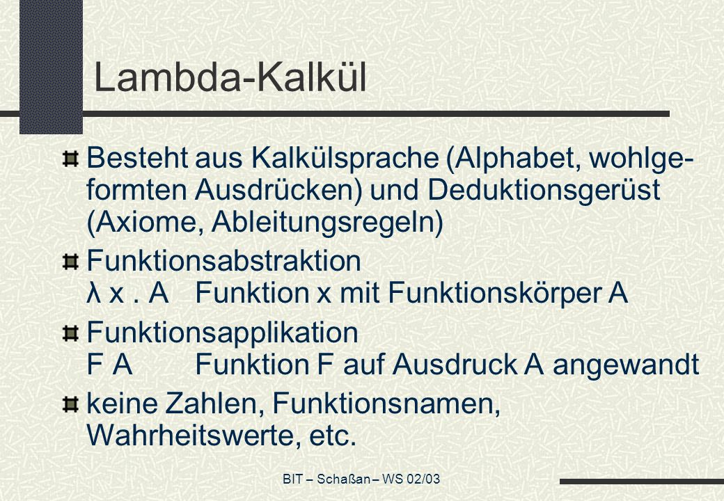 BIT – Schaßan – WS 02/03 Lambda-Kalkül Besteht aus Kalkülsprache (Alphabet, wohlge- formten Ausdrücken) und Deduktionsgerüst (Axiome, Ableitungsregeln
