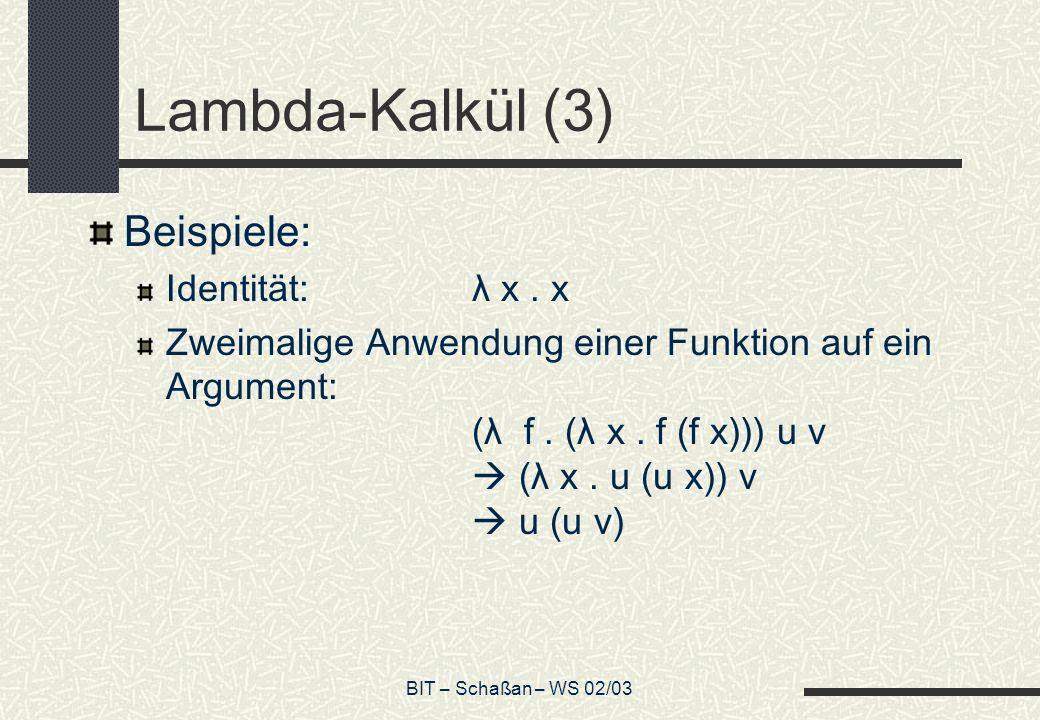 BIT – Schaßan – WS 02/03 Lambda-Kalkül (3) Beispiele: Identität:λ x. x Zweimalige Anwendung einer Funktion auf ein Argument: (λ f. (λ x. f (f x))) u v