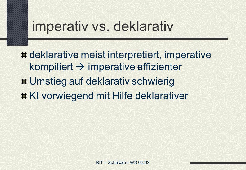 BIT – Schaßan – WS 02/03 imperativ vs. deklarativ deklarative meist interpretiert, imperative kompiliert imperative effizienter Umstieg auf deklarativ