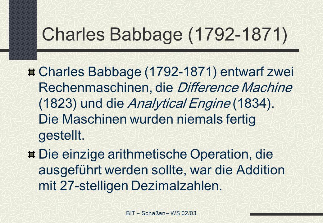 BIT – Schaßan – WS 02/03 Charles Babbage (1792-1871) Charles Babbage (1792-1871) entwarf zwei Rechenmaschinen, die Difference Machine (1823) und die A