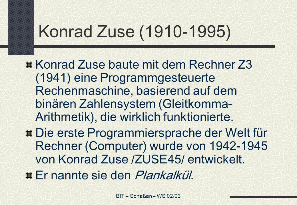 BIT – Schaßan – WS 02/03 Konrad Zuse (1910-1995) Konrad Zuse baute mit dem Rechner Z3 (1941) eine Programmgesteuerte Rechenmaschine, basierend auf dem