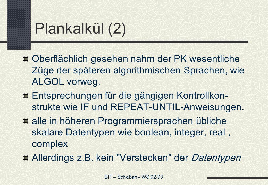 BIT – Schaßan – WS 02/03 Plankalkül (2) Oberflächlich gesehen nahm der PK wesentliche Züge der späteren algorithmischen Sprachen, wie ALGOL vorweg. En