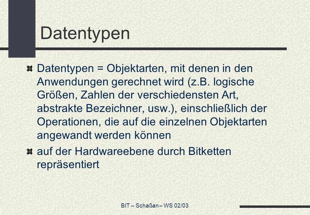 BIT – Schaßan – WS 02/03 Datentypen Datentypen = Objektarten, mit denen in den Anwendungen gerechnet wird (z.B. logische Größen, Zahlen der verschiede