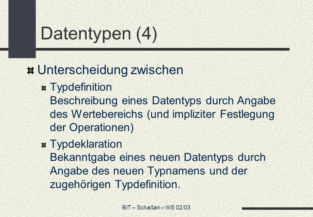 BIT – Schaßan – WS 02/03 Datentypen (4) Unterscheidung zwischen Typdefinition Beschreibung eines Datentyps durch Angabe des Wertebereichs (und implizi