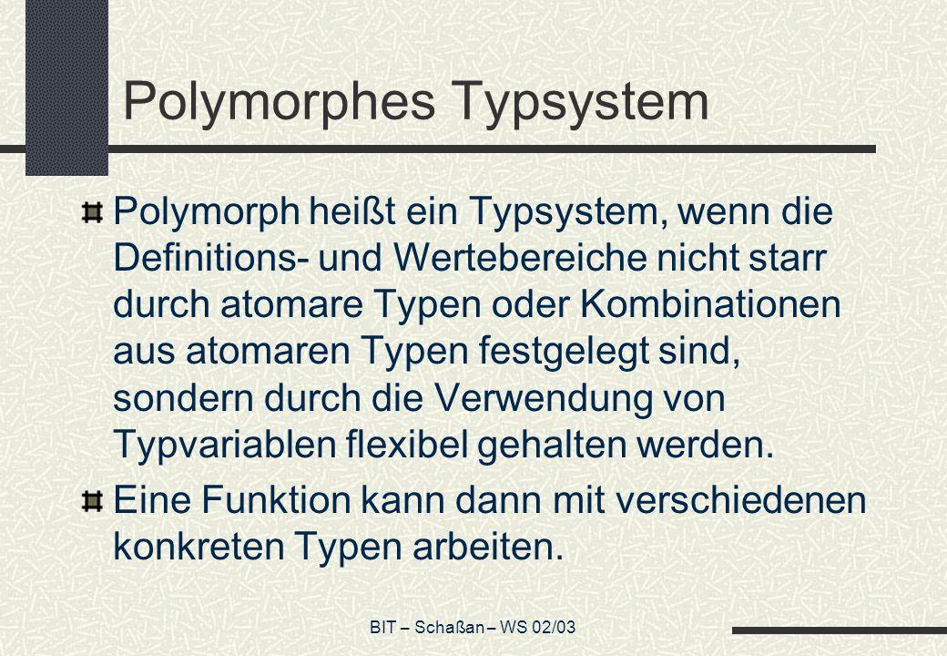 BIT – Schaßan – WS 02/03 Polymorphes Typsystem Polymorph heißt ein Typsystem, wenn die Definitions- und Wertebereiche nicht starr durch atomare Typen