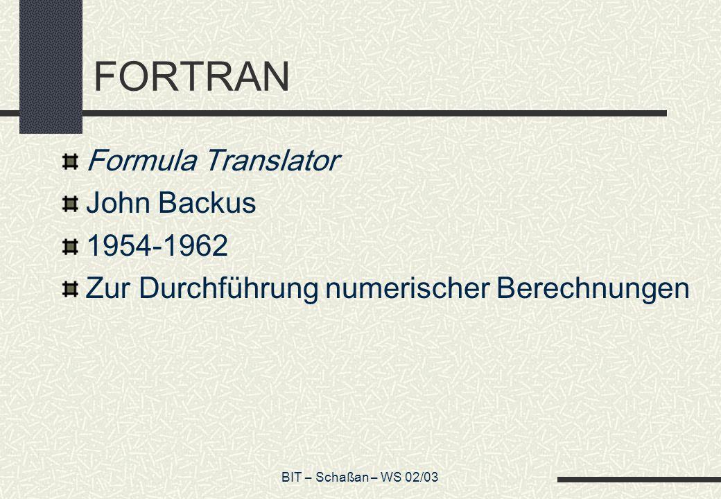 BIT – Schaßan – WS 02/03 FORTRAN Formula Translator John Backus 1954-1962 Zur Durchführung numerischer Berechnungen