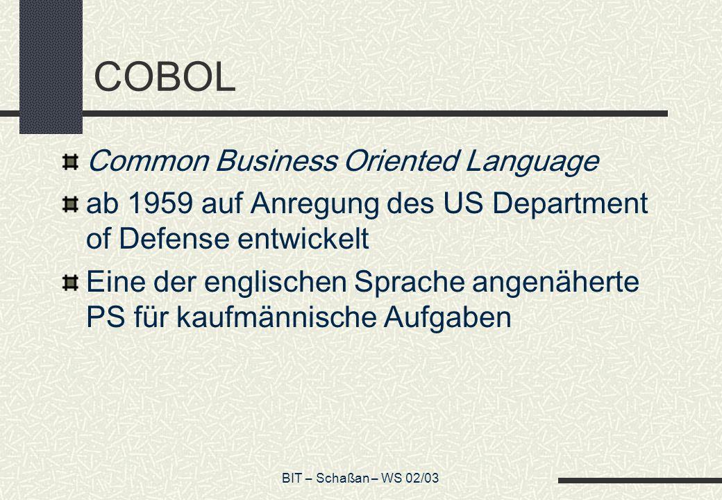 BIT – Schaßan – WS 02/03 COBOL Common Business Oriented Language ab 1959 auf Anregung des US Department of Defense entwickelt Eine der englischen Spra