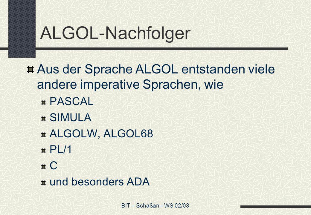 BIT – Schaßan – WS 02/03 ALGOL-Nachfolger Aus der Sprache ALGOL entstanden viele andere imperative Sprachen, wie PASCAL SIMULA ALGOLW, ALGOL68 PL/1 C