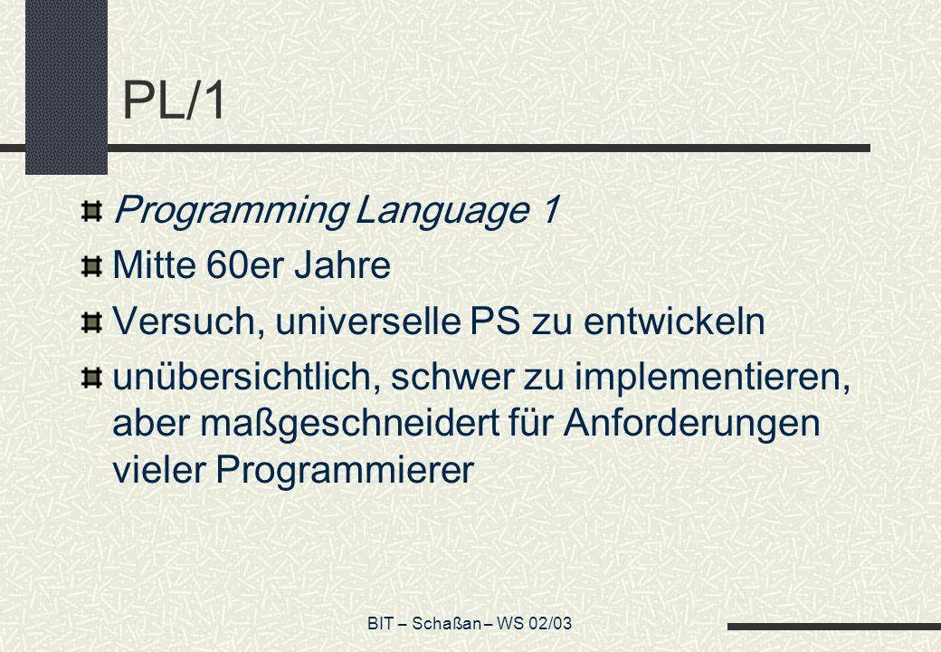 BIT – Schaßan – WS 02/03 PL/1 Programming Language 1 Mitte 60er Jahre Versuch, universelle PS zu entwickeln unübersichtlich, schwer zu implementieren,