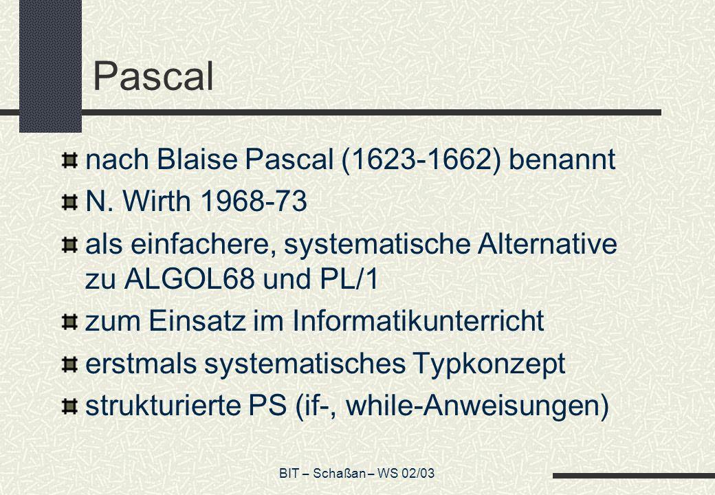BIT – Schaßan – WS 02/03 Pascal nach Blaise Pascal (1623-1662) benannt N. Wirth 1968-73 als einfachere, systematische Alternative zu ALGOL68 und PL/1