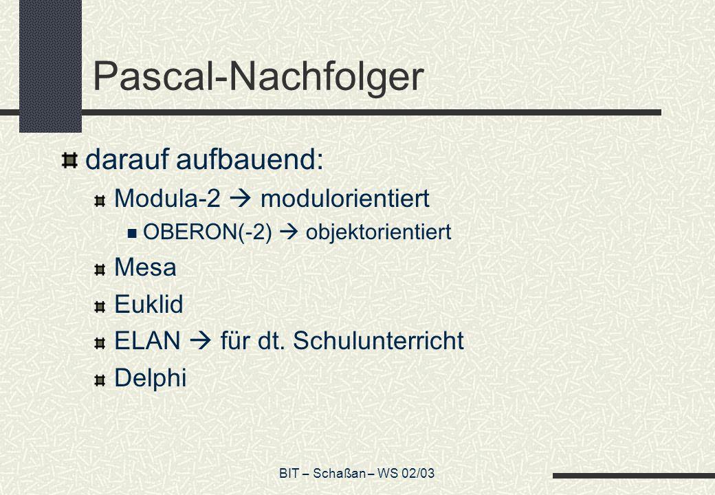 BIT – Schaßan – WS 02/03 Pascal-Nachfolger darauf aufbauend: Modula-2 modulorientiert OBERON(-2) objektorientiert Mesa Euklid ELAN für dt. Schulunterr