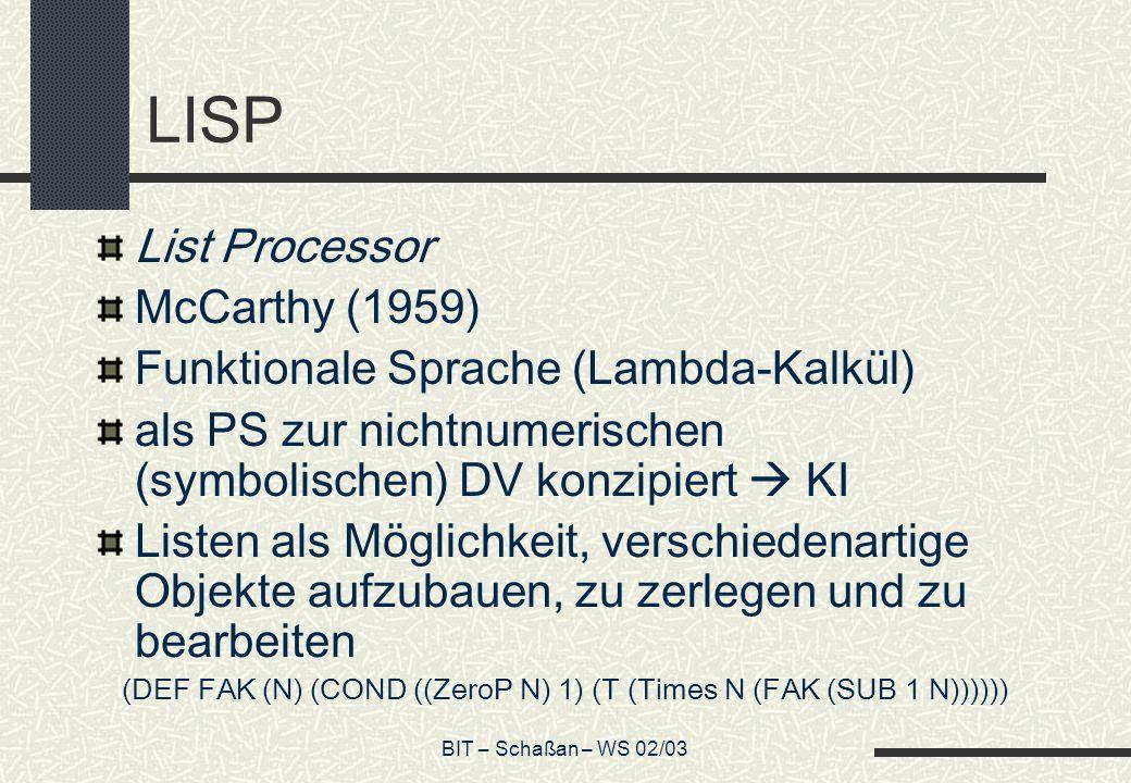 BIT – Schaßan – WS 02/03 LISP List Processor McCarthy (1959) Funktionale Sprache (Lambda-Kalkül) als PS zur nichtnumerischen (symbolischen) DV konzipi
